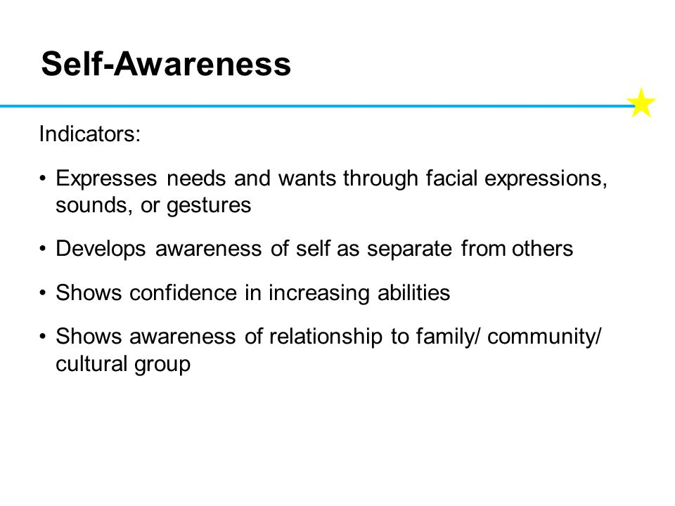 Self-Awareness Indicators: Expresses needs and wants through facial expressions, sounds, or gestures Develops awareness of self as separate from others Shows confidence in increasing abilities Shows awareness of relationship to family/ community/ cultural group