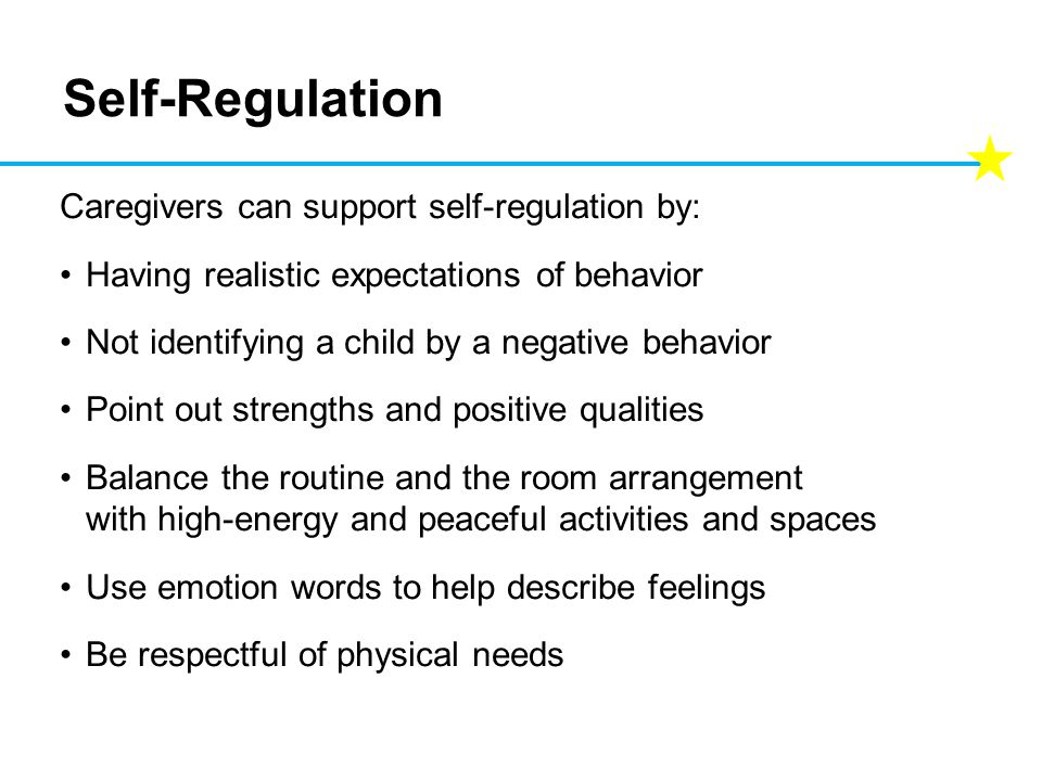 Self-Regulation Caregivers can support self-regulation by: Having realistic expectations of behavior Not identifying a child by a negative behavior Point out strengths and positive qualities Balance the routine and the room arrangement with high-energy and peaceful activities and spaces Use emotion words to help describe feelings Be respectful of physical needs