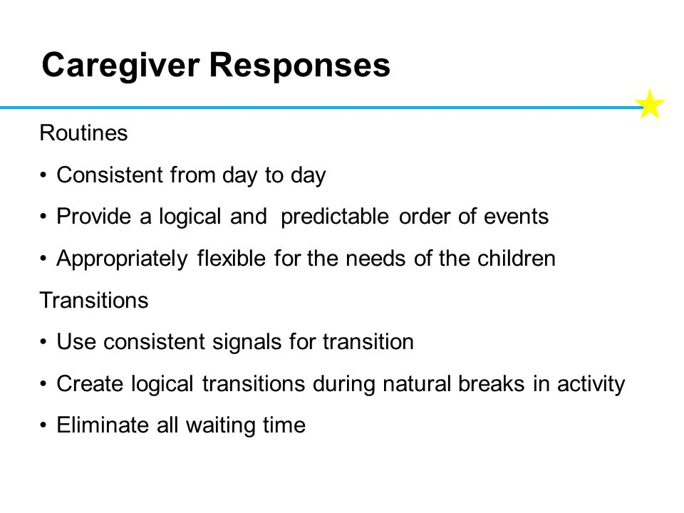 Caregiver Responses Routines Consistent from day to day Provide a logical and predictable order of events Appropriately flexible for the needs of the children Transitions Use consistent signals for transition Create logical transitions during natural breaks in activity Eliminate all waiting time
