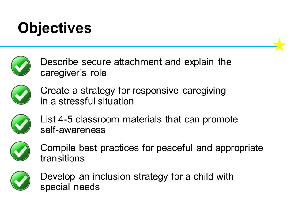 Objectives Describe secure attachment and explain the caregiver's role Create a strategy for responsive caregiving in a stressful situation List 4-5 classroom materials that can promote self-awareness Compile best practices for peaceful and appropriate transitions Develop an inclusion strategy for a child with special needs