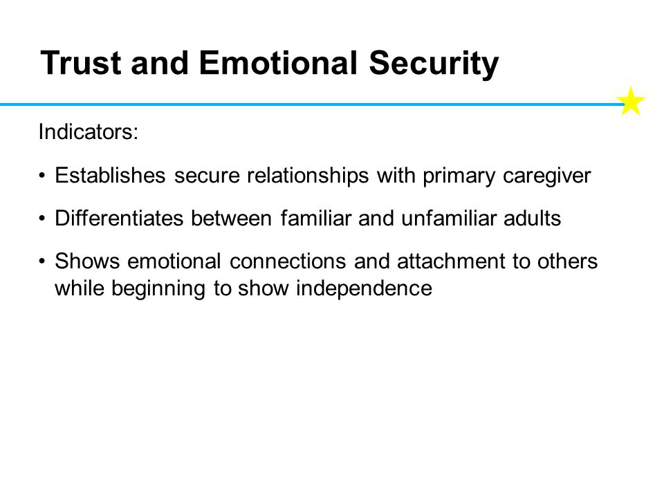 Trust and Emotional Security Indicators: Establishes secure relationships with primary caregiver Differentiates between familiar and unfamiliar adults Shows emotional connections and attachment to others while beginning to show independence