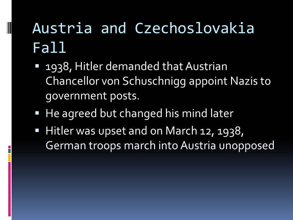 Austria and Czechoslovakia Fall  1938, Hitler demanded that Austrian Chancellor von Schuschnigg appoint Nazis to government posts.