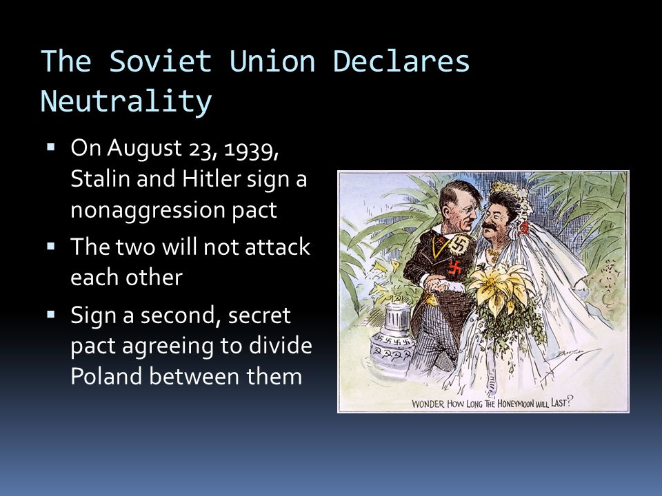 The Soviet Union Declares Neutrality  On August 23, 1939, Stalin and Hitler sign a nonaggression pact  The two will not attack each other  Sign a second, secret pact agreeing to divide Poland between them
