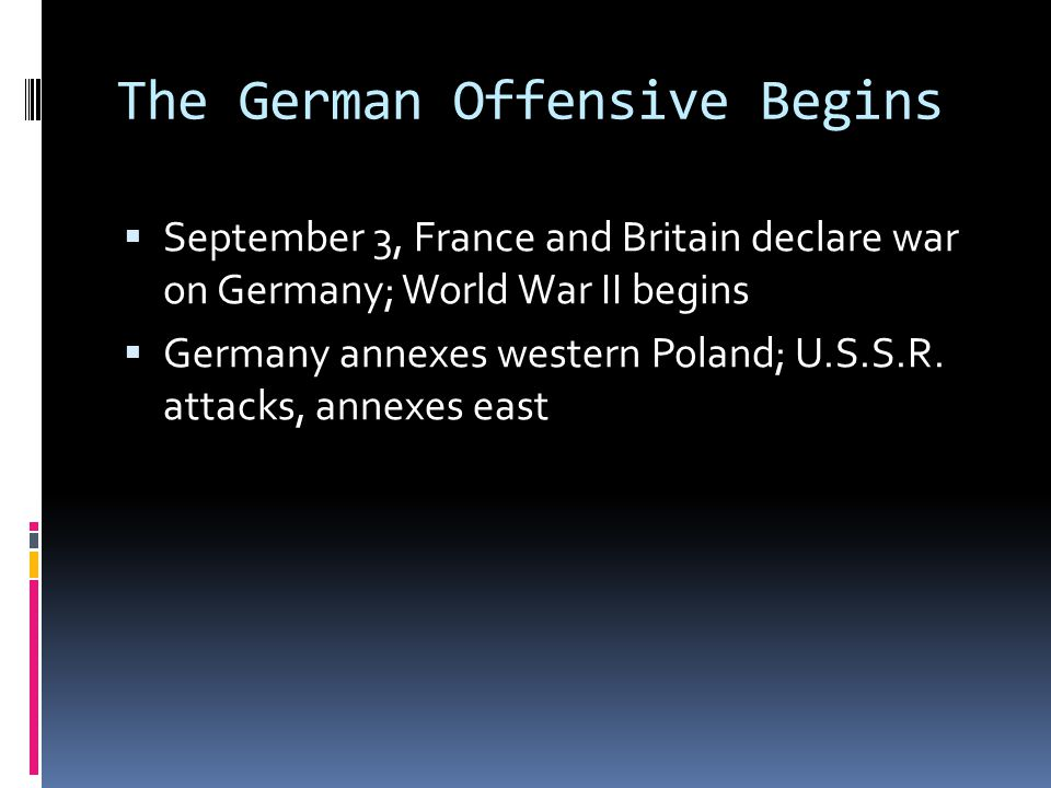 The German Offensive Begins  September 3, France and Britain declare war on Germany; World War II begins  Germany annexes western Poland; U.S.S.R.