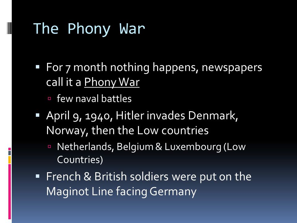 The Phony War  For 7 month nothing happens, newspapers call it a Phony War  few naval battles  April 9, 1940, Hitler invades Denmark, Norway, then the Low countries  Netherlands, Belgium & Luxembourg (Low Countries)  French & British soldiers were put on the Maginot Line facing Germany