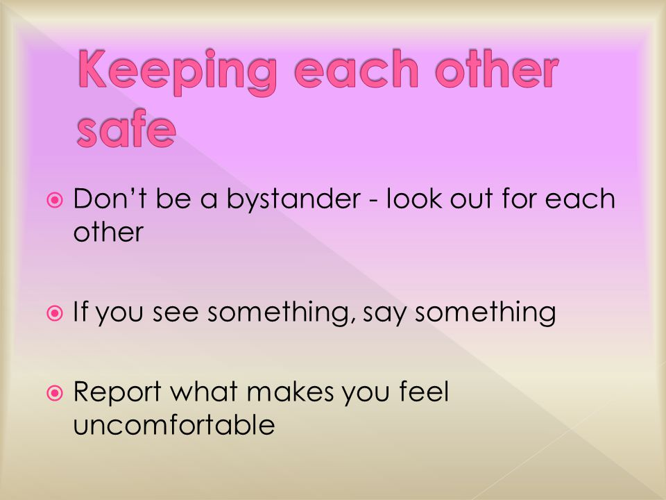  Don't be a bystander - look out for each other  If you see something, say something  Report what makes you feel uncomfortable