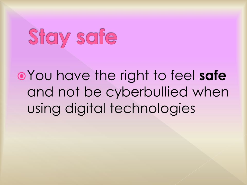  You have the right to feel safe and not be cyberbullied when using digital technologies