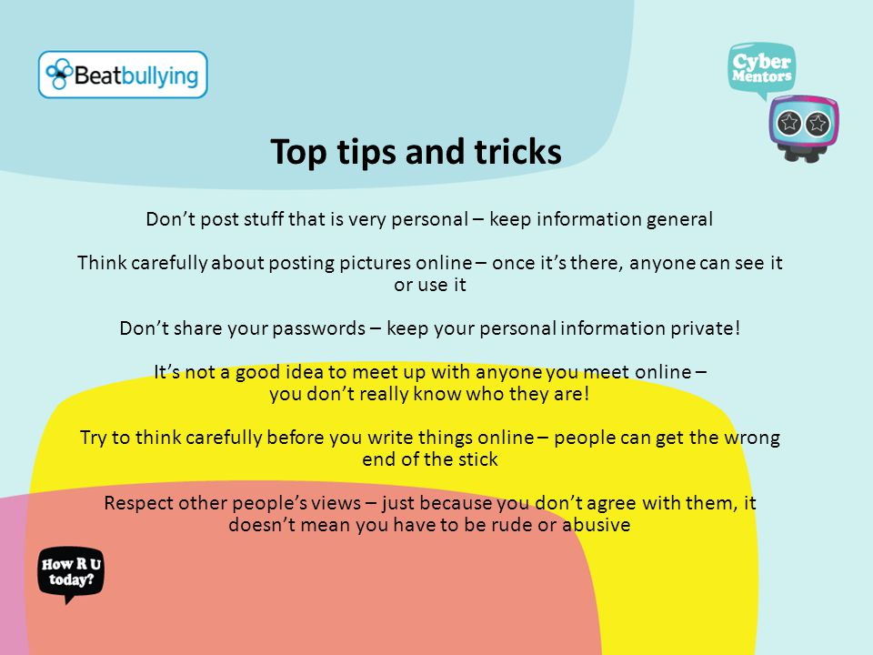Top tips and tricks Don't post stuff that is very personal – keep information general Think carefully about posting pictures online – once it's there, anyone can see it or use it Don't share your passwords – keep your personal information private.