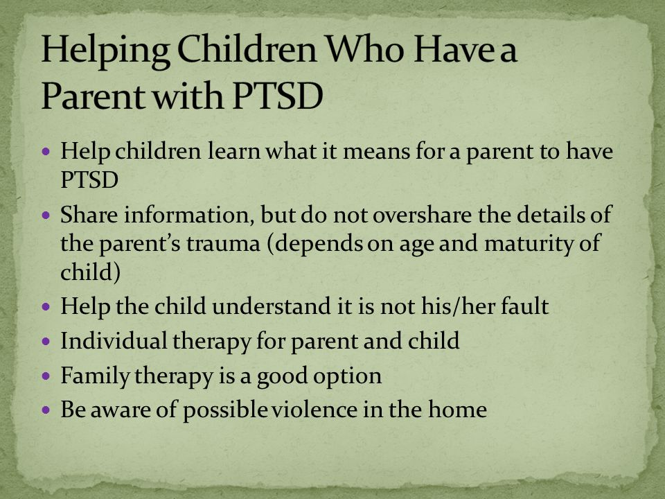 Help children learn what it means for a parent to have PTSD Share information, but do not overshare the details of the parent's trauma (depends on age and maturity of child) Help the child understand it is not his/her fault Individual therapy for parent and child Family therapy is a good option Be aware of possible violence in the home