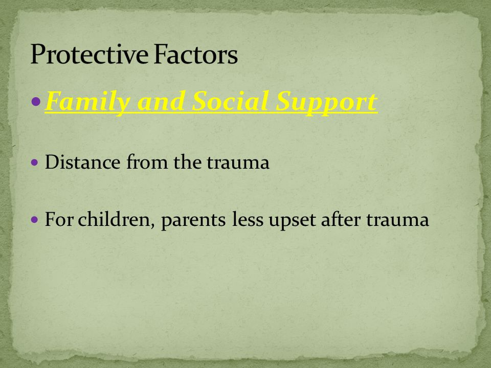 Family and Social Support Distance from the trauma For children, parents less upset after trauma
