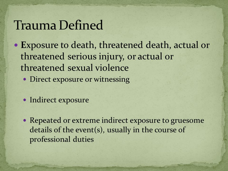 Exposure to death, threatened death, actual or threatened serious injury, or actual or threatened sexual violence Direct exposure or witnessing Indirect exposure Repeated or extreme indirect exposure to gruesome details of the event(s), usually in the course of professional duties
