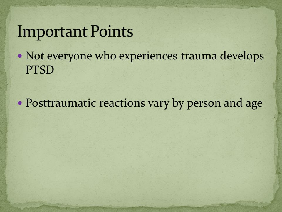 Not everyone who experiences trauma develops PTSD Posttraumatic reactions vary by person and age