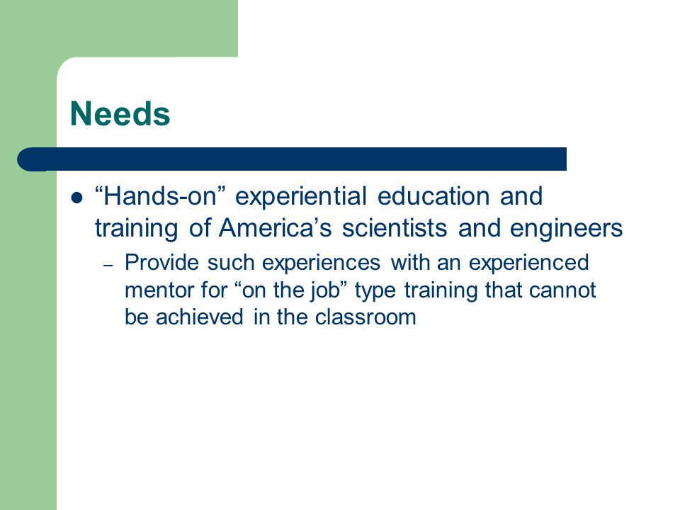 Needs Hands-on experiential education and training of America's scientists and engineers – Provide such experiences with an experienced mentor for on the job type training that cannot be achieved in the classroom
