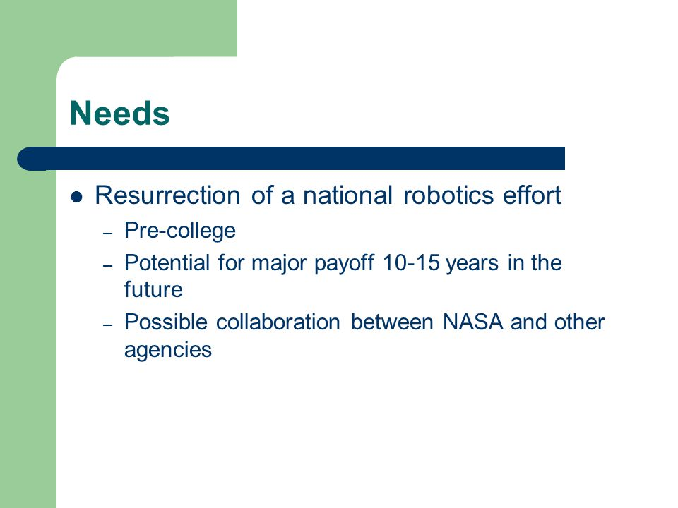 Needs Resurrection of a national robotics effort – Pre-college – Potential for major payoff years in the future – Possible collaboration between NASA and other agencies