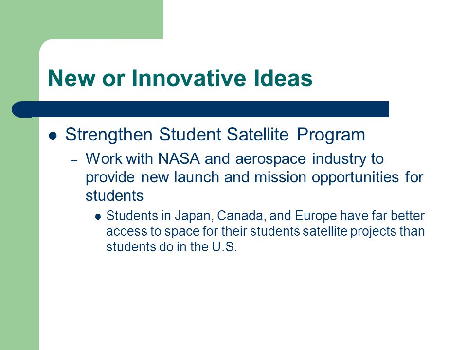New or Innovative Ideas Strengthen Student Satellite Program – Work with NASA and aerospace industry to provide new launch and mission opportunities for students Students in Japan, Canada, and Europe have far better access to space for their students satellite projects than students do in the U.S.