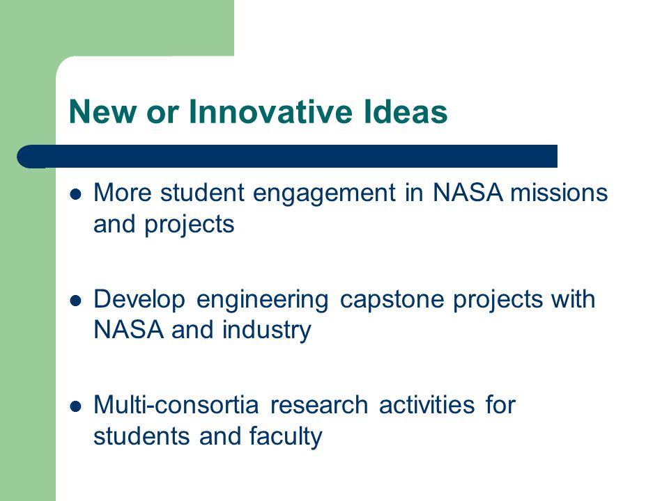 New or Innovative Ideas More student engagement in NASA missions and projects Develop engineering capstone projects with NASA and industry Multi-consortia research activities for students and faculty