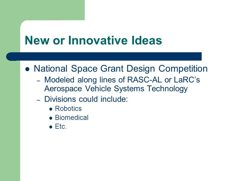 New or Innovative Ideas National Space Grant Design Competition – Modeled along lines of RASC-AL or LaRC's Aerospace Vehicle Systems Technology – Divisions could include: Robotics Biomedical Etc.