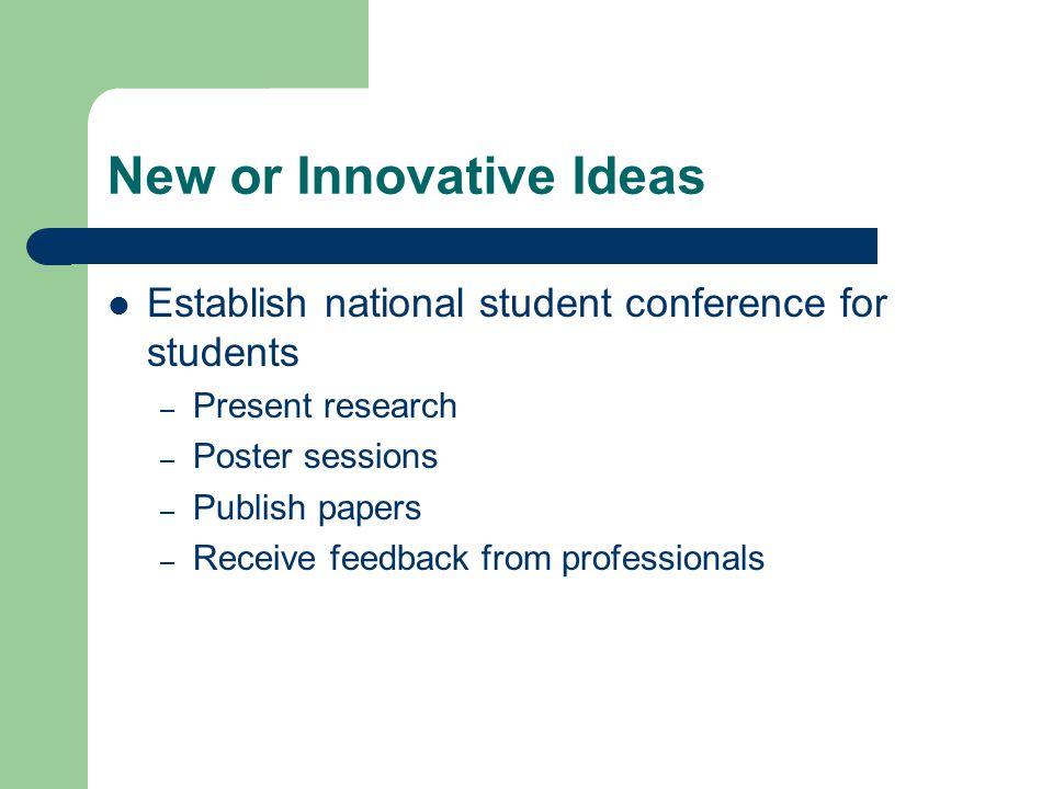 New or Innovative Ideas Establish national student conference for students – Present research – Poster sessions – Publish papers – Receive feedback from professionals