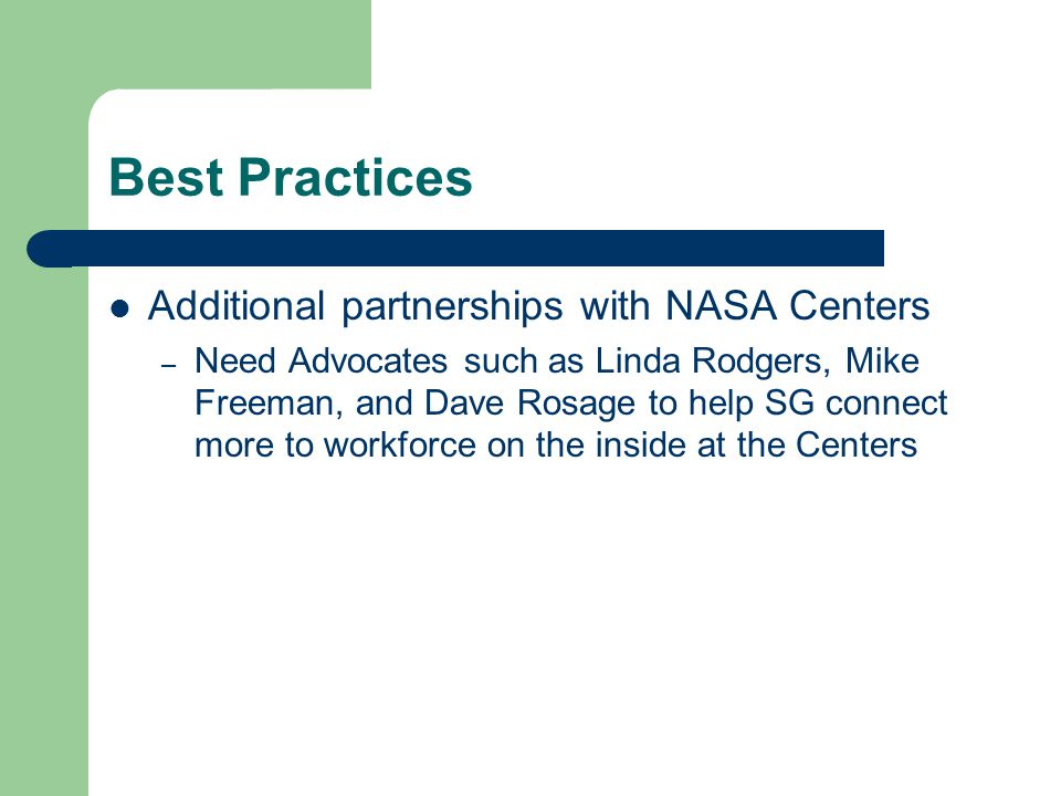 Best Practices Additional partnerships with NASA Centers – Need Advocates such as Linda Rodgers, Mike Freeman, and Dave Rosage to help SG connect more to workforce on the inside at the Centers