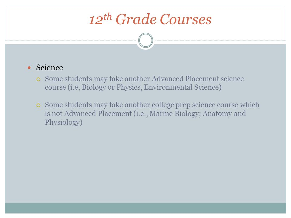 12 th Grade Courses Science  Some students may take another Advanced Placement science course (i.e, Biology or Physics, Environmental Science)  Some students may take another college prep science course which is not Advanced Placement (i.e., Marine Biology; Anatomy and Physiology)