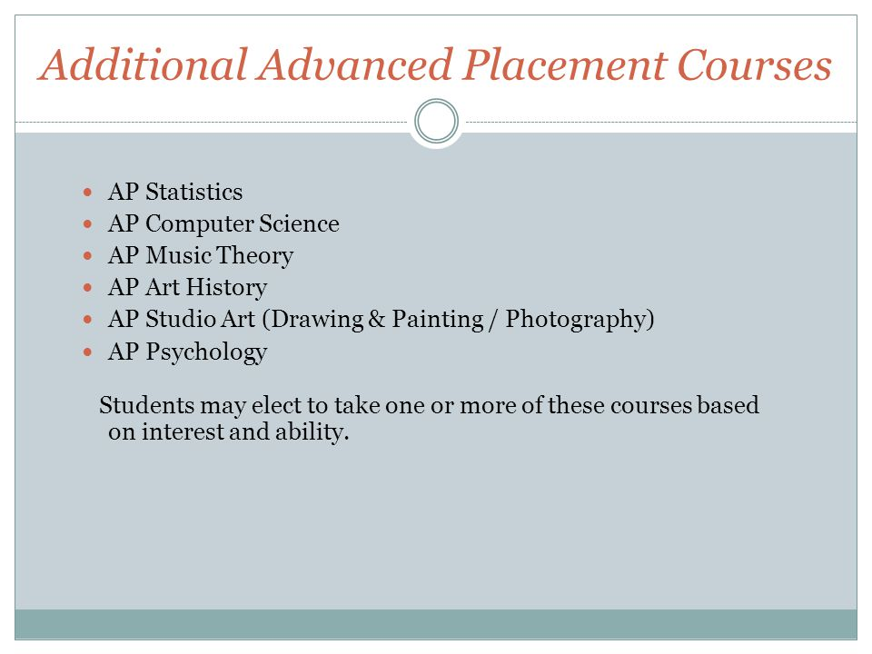 Additional Advanced Placement Courses AP Statistics AP Computer Science AP Music Theory AP Art History AP Studio Art (Drawing & Painting / Photography) AP Psychology Students may elect to take one or more of these courses based on interest and ability.
