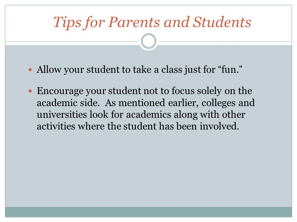 Tips for Parents and Students Allow your student to take a class just for fun. Encourage your student not to focus solely on the academic side.