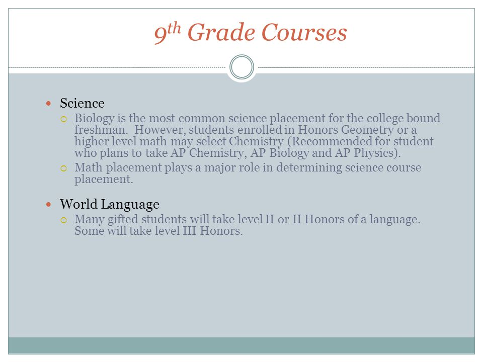 9 th Grade Courses Science  Biology is the most common science placement for the college bound freshman.