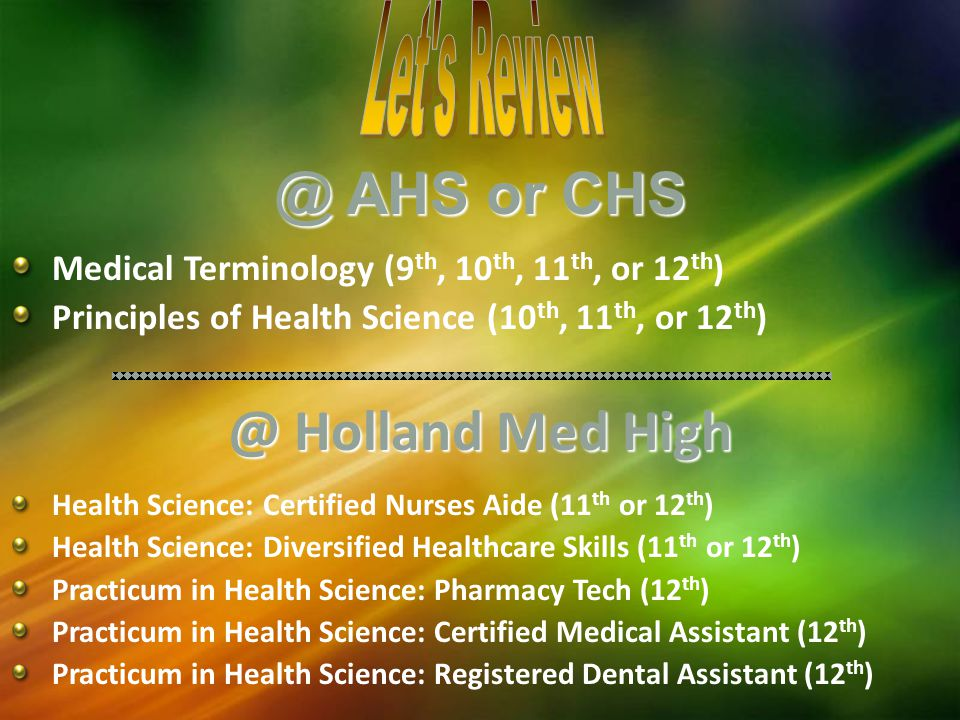 @ AHS or CHS Medical Terminology (9 th, 10 th, 11 th, or 12 th ) Principles of Health Science (10 th, 11 th, or 12 th Holland Med High Health Science: Certified Nurses Aide (11 th or 12 th ) Health Science: Diversified Healthcare Skills (11 th or 12 th ) Practicum in Health Science: Pharmacy Tech (12 th ) Practicum in Health Science: Certified Medical Assistant (12 th ) Practicum in Health Science: Registered Dental Assistant (12 th )