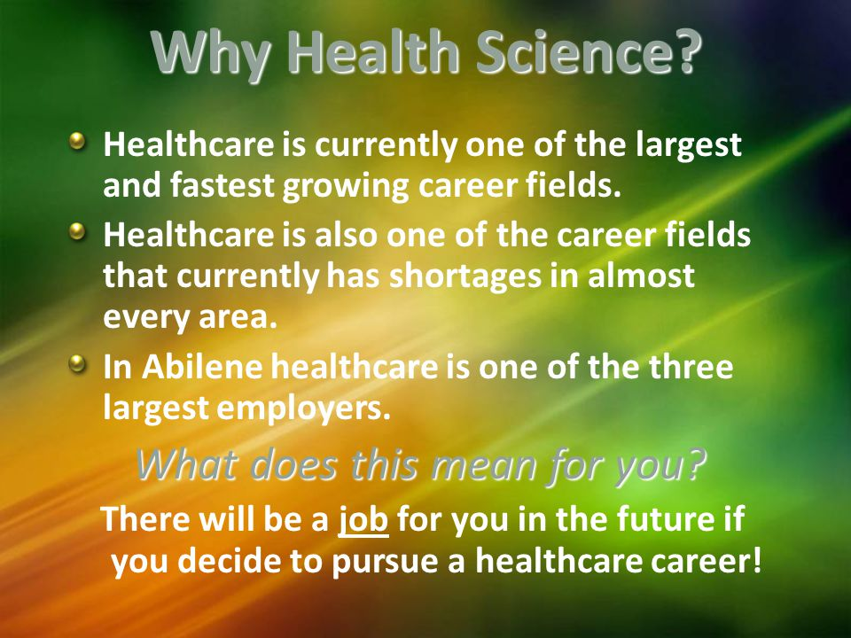 Why Health Science. Healthcare is currently one of the largest and fastest growing career fields.