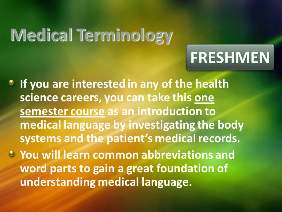 FRESHMENFRESHMEN Medical Terminology If you are interested in any of the health science careers, you can take this one semester course as an introduction to medical language by investigating the body systems and the patient's medical records.