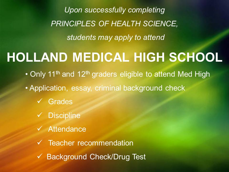 Upon successfully completing PRINCIPLES OF HEALTH SCIENCE, students may apply to attend HOLLAND MEDICAL HIGH SCHOOL Only 11 th and 12 th graders eligible to attend Med High Application, essay, criminal background check Grades Discipline Attendance Teacher recommendation Background Check/Drug Test
