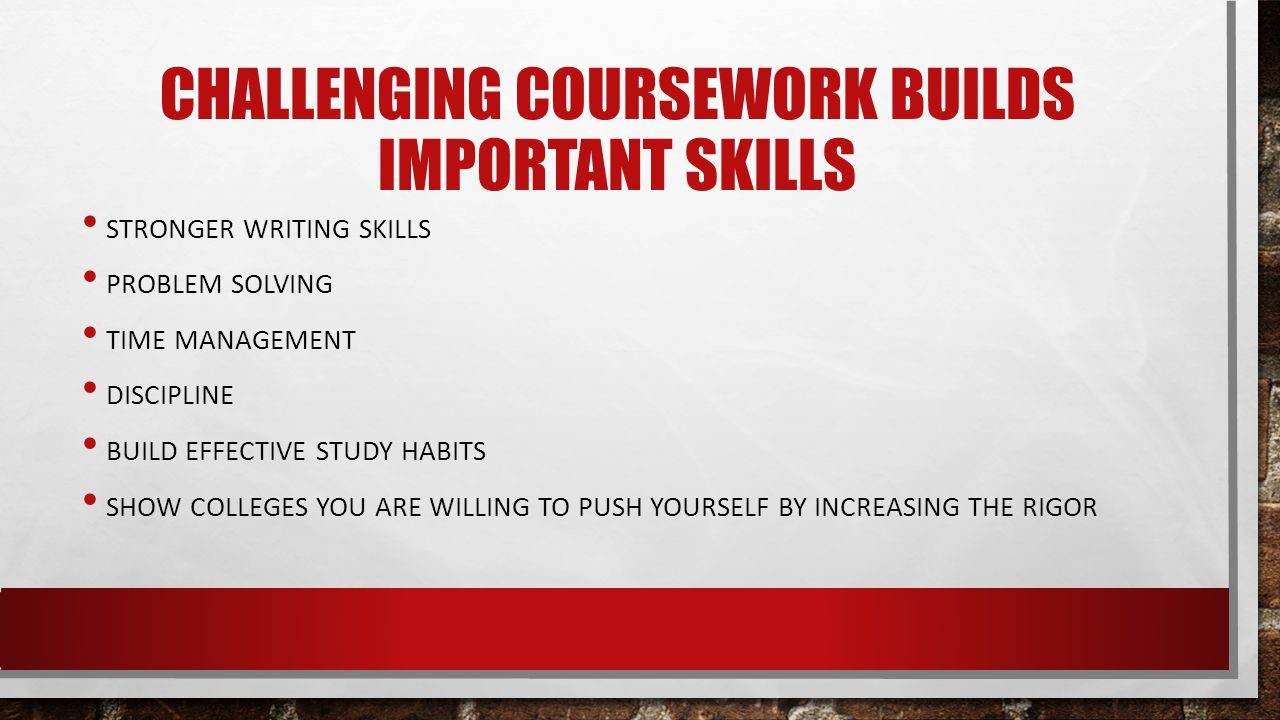 CHALLENGING COURSEWORK BUILDS IMPORTANT SKILLS STRONGER WRITING SKILLS PROBLEM SOLVING TIME MANAGEMENT DISCIPLINE BUILD EFFECTIVE STUDY HABITS SHOW COLLEGES YOU ARE WILLING TO PUSH YOURSELF BY INCREASING THE RIGOR