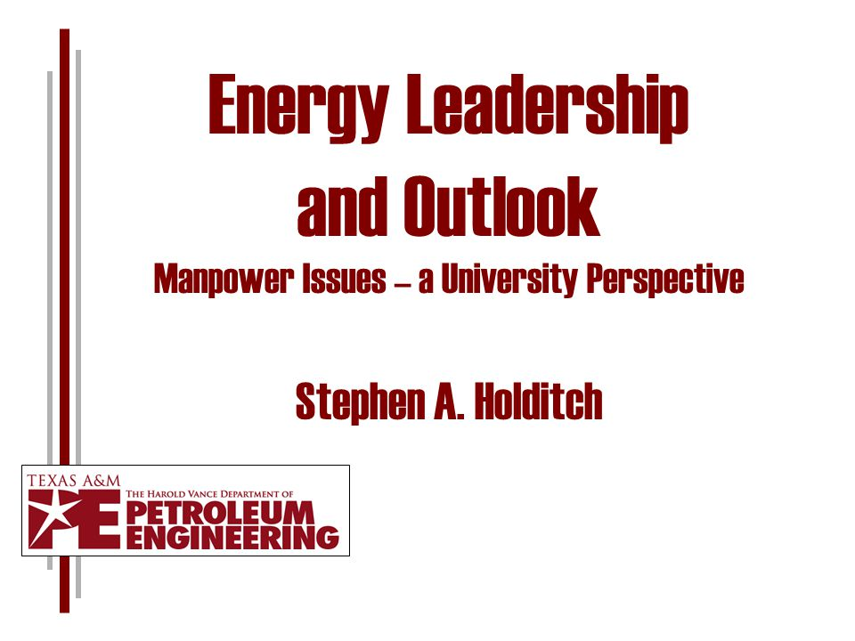 Energy Leadership and Outlook Manpower Issues – a University Perspective Stephen A. Holditch