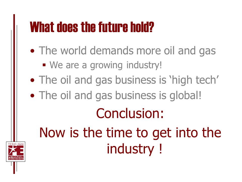 What does the future hold. The world demands more oil and gas  We are a growing industry.
