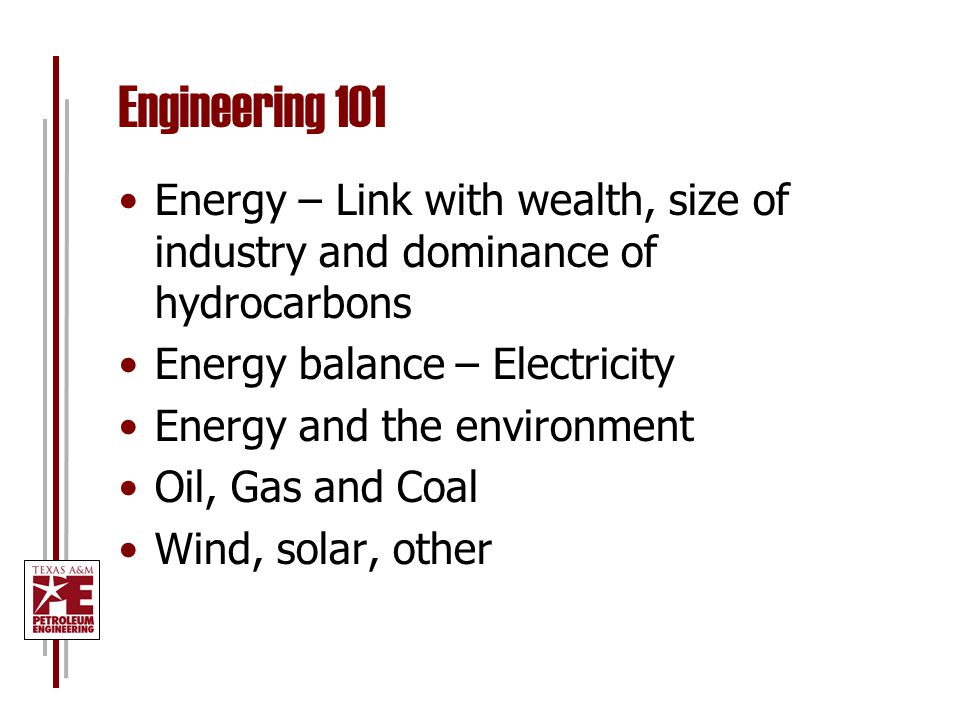 Engineering 101 Energy – Link with wealth, size of industry and dominance of hydrocarbons Energy balance – Electricity Energy and the environment Oil, Gas and Coal Wind, solar, other