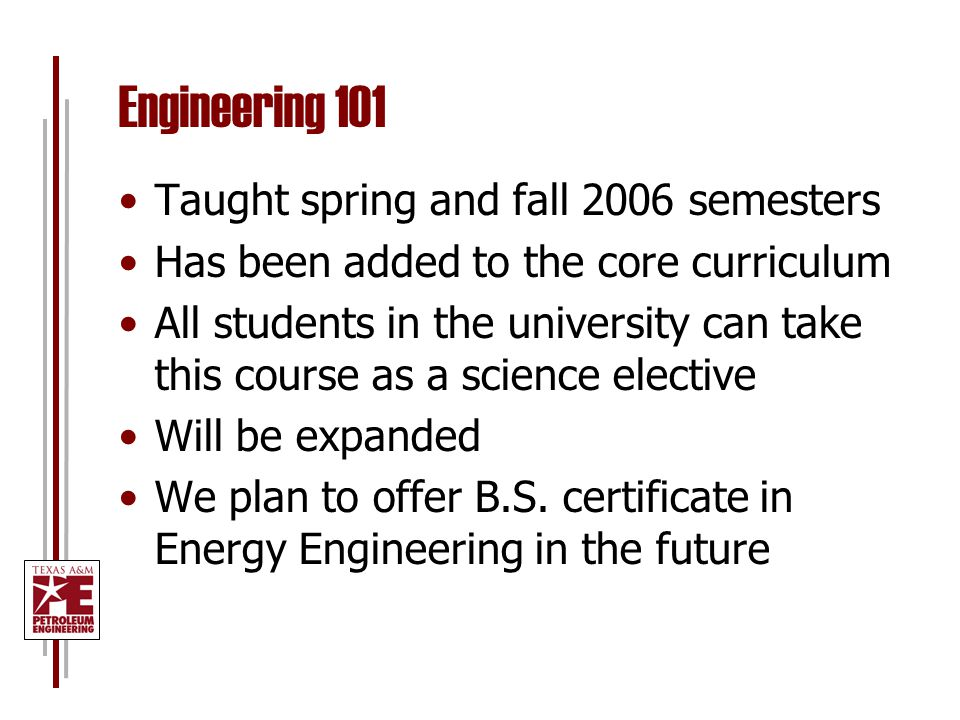 Engineering 101 Taught spring and fall 2006 semesters Has been added to the core curriculum All students in the university can take this course as a science elective Will be expanded We plan to offer B.S.