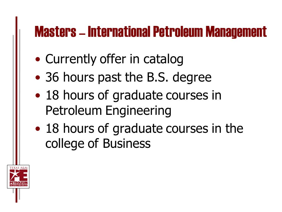 Masters – International Petroleum Management Currently offer in catalog 36 hours past the B.S.