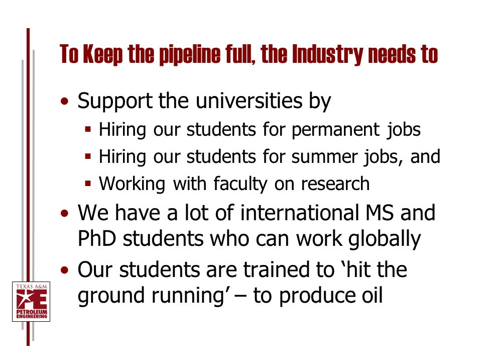 To Keep the pipeline full, the Industry needs to Support the universities by  Hiring our students for permanent jobs  Hiring our students for summer jobs, and  Working with faculty on research We have a lot of international MS and PhD students who can work globally Our students are trained to 'hit the ground running' – to produce oil