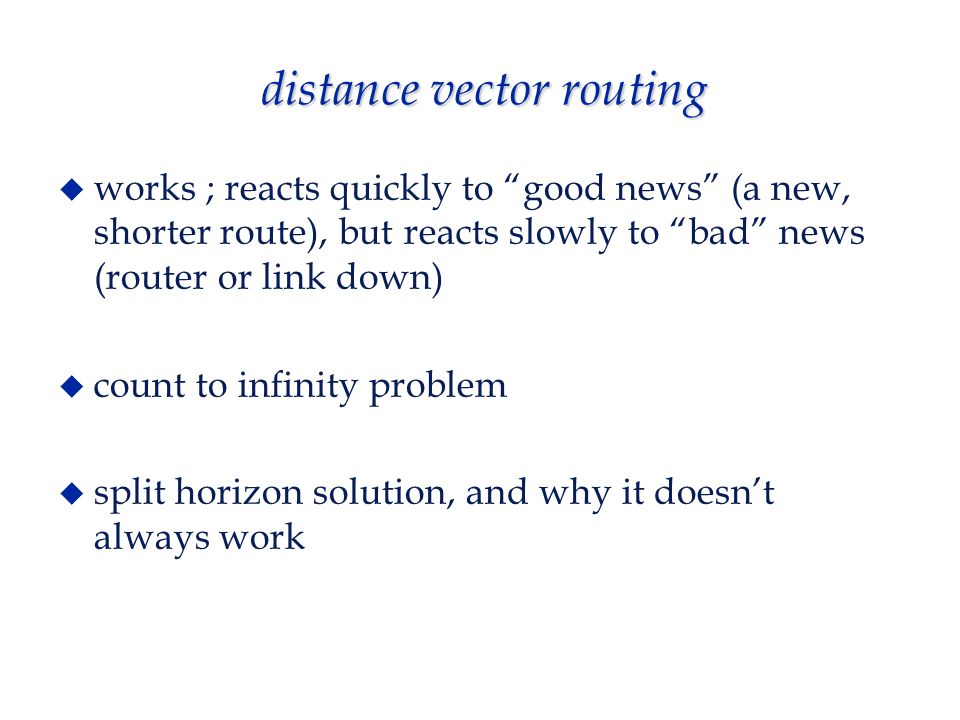 distance vector routing  works ; reacts quickly to good news (a new, shorter route), but reacts slowly to bad news (router or link down)  count to infinity problem  split horizon solution, and why it doesn't always work