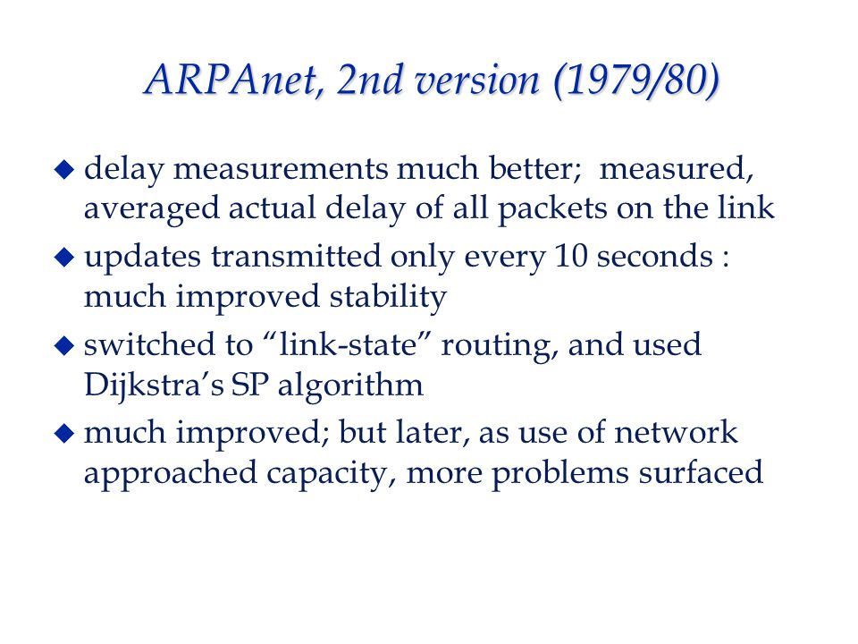 ARPAnet, 2nd version (1979/80)  delay measurements much better; measured, averaged actual delay of all packets on the link  updates transmitted only every 10 seconds : much improved stability  switched to link-state routing, and used Dijkstra's SP algorithm  much improved; but later, as use of network approached capacity, more problems surfaced