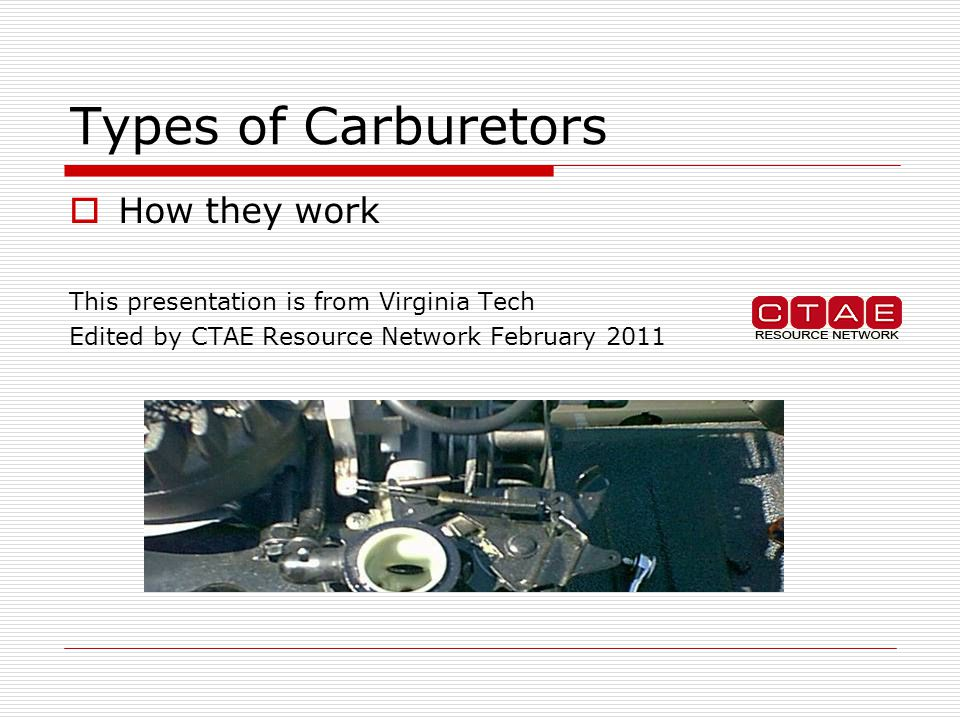 Types of Carburetors  How they work This presentation is from Virginia Tech Edited by CTAE Resource Network February 2011