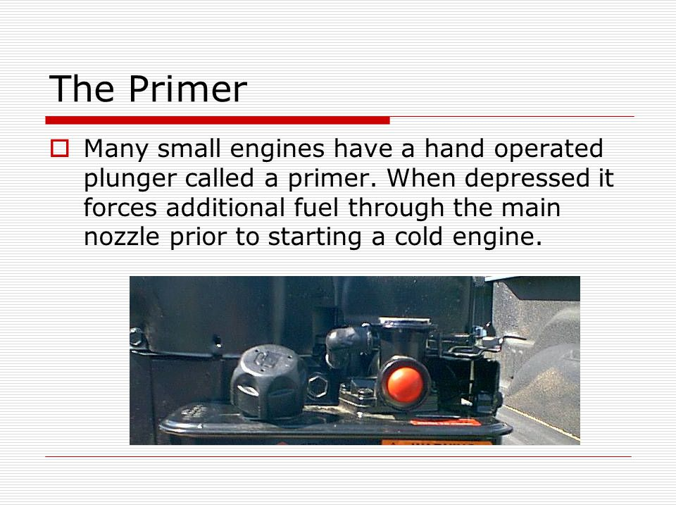 The Primer  Many small engines have a hand operated plunger called a primer.