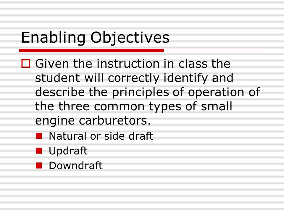 Enabling Objectives  Given the instruction in class the student will correctly identify and describe the principles of operation of the three common types of small engine carburetors.