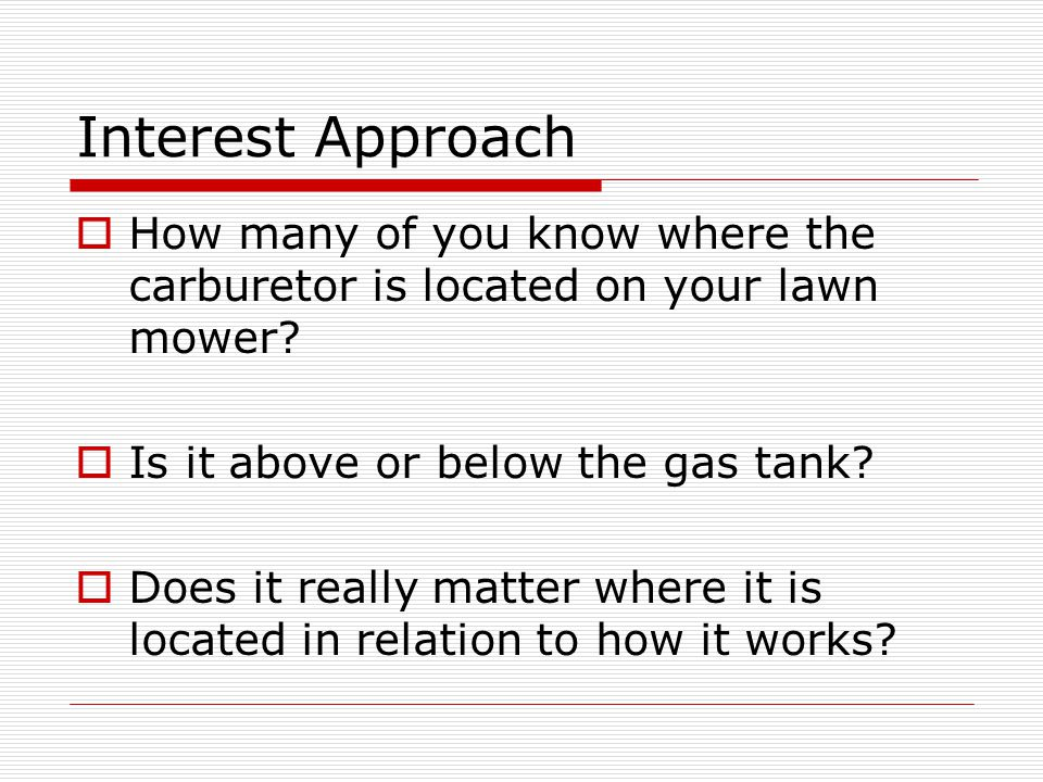 Interest Approach  How many of you know where the carburetor is located on your lawn mower.