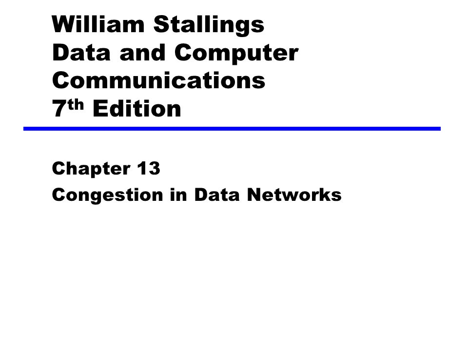 William Stallings Data and Computer Communications 7 th Edition Chapter 13 Congestion in Data Networks