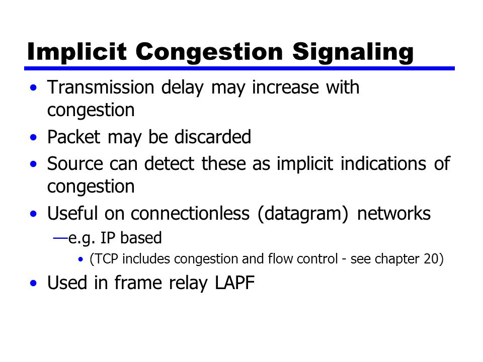 Implicit Congestion Signaling Transmission delay may increase with congestion Packet may be discarded Source can detect these as implicit indications of congestion Useful on connectionless (datagram) networks —e.g.