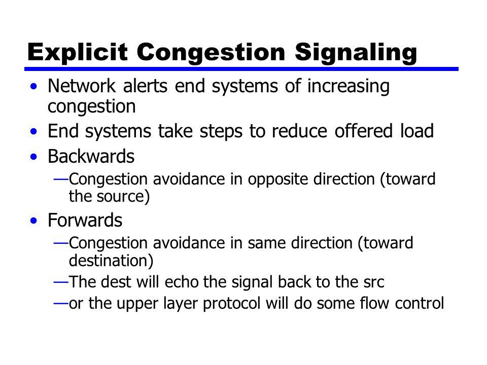 Explicit Congestion Signaling Network alerts end systems of increasing congestion End systems take steps to reduce offered load Backwards —Congestion avoidance in opposite direction (toward the source) Forwards —Congestion avoidance in same direction (toward destination) —The dest will echo the signal back to the src —or the upper layer protocol will do some flow control