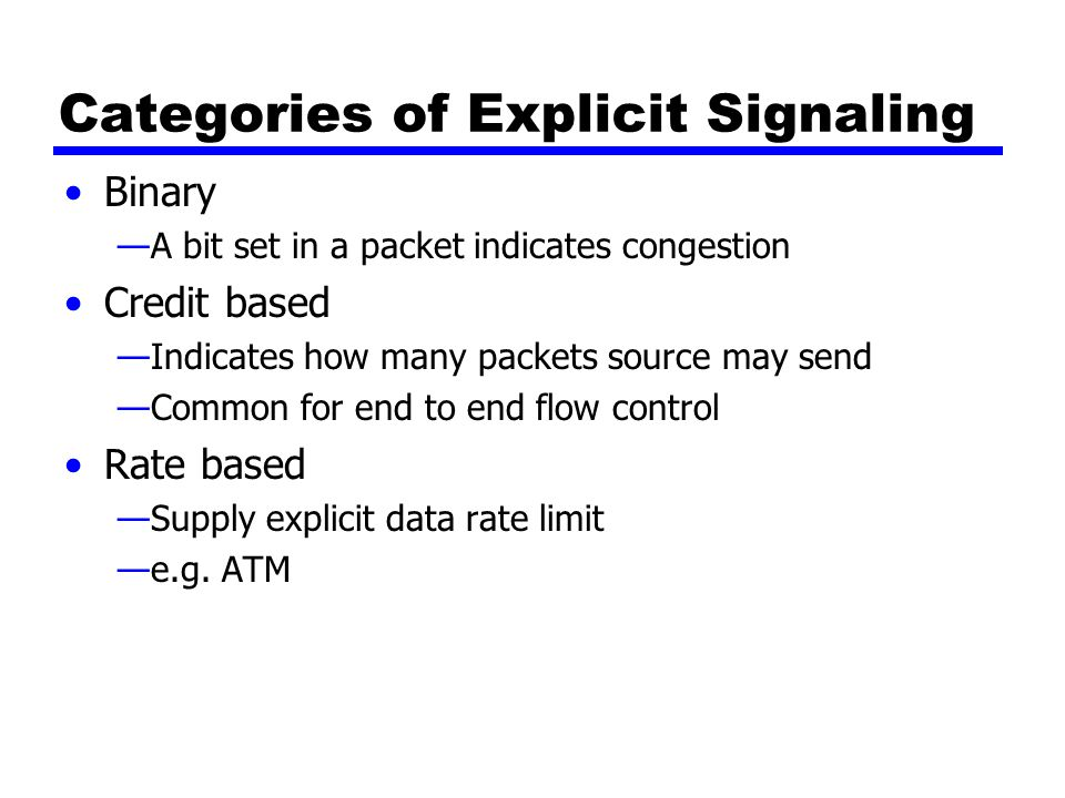 Categories of Explicit Signaling Binary —A bit set in a packet indicates congestion Credit based —Indicates how many packets source may send —Common for end to end flow control Rate based —Supply explicit data rate limit —e.g.