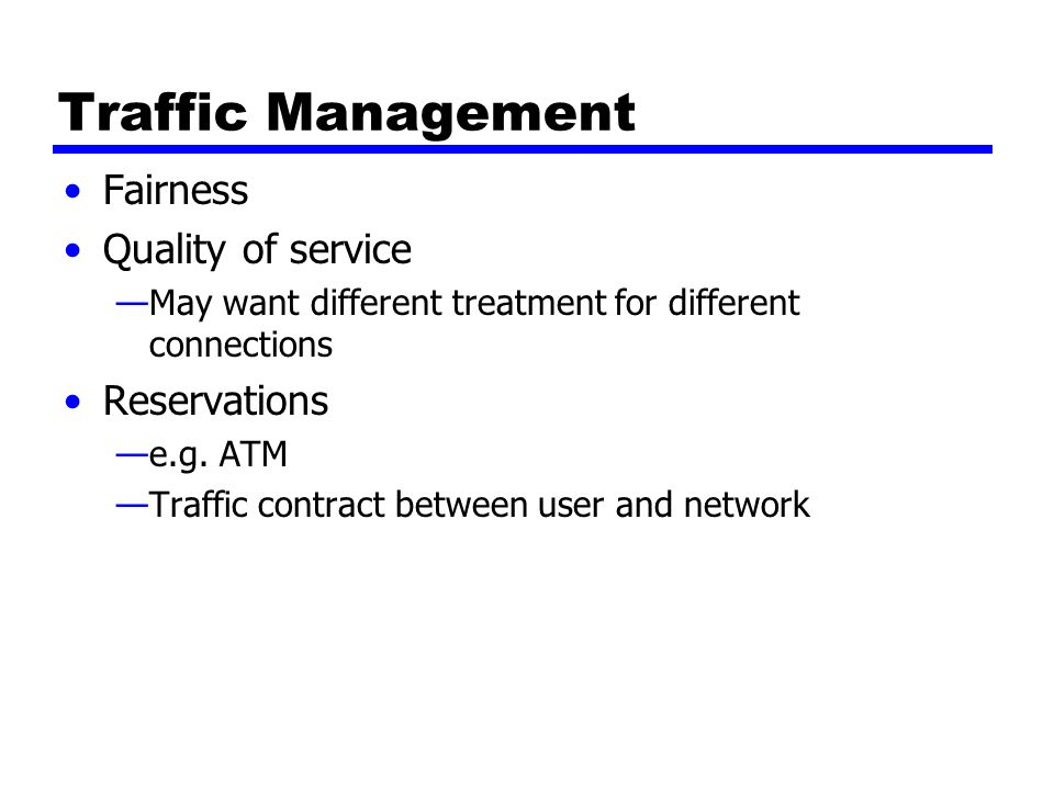 Traffic Management Fairness Quality of service —May want different treatment for different connections Reservations —e.g.