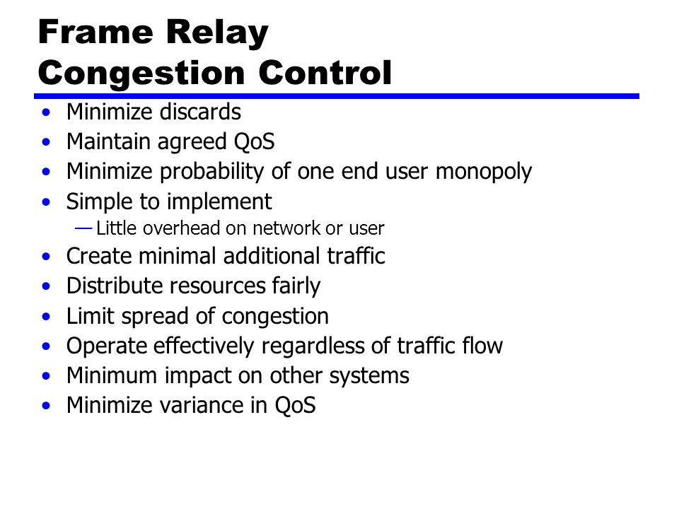 Frame Relay Congestion Control Minimize discards Maintain agreed QoS Minimize probability of one end user monopoly Simple to implement —Little overhead on network or user Create minimal additional traffic Distribute resources fairly Limit spread of congestion Operate effectively regardless of traffic flow Minimum impact on other systems Minimize variance in QoS